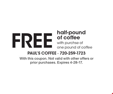 FREE half-pound of coffee with purchse of one pound of coffee. With this coupon. Not valid with other offers or prior purchases. Expires 4-28-17.