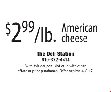 $2.99/lb. American cheese. With this coupon. Not valid with other offers or prior purchases. Offer expires 4-8-17.