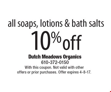 10%off all soaps, lotions & bath salts. With this coupon. Not valid with otheroffers or prior purchases. Offer expires 4-8-17.