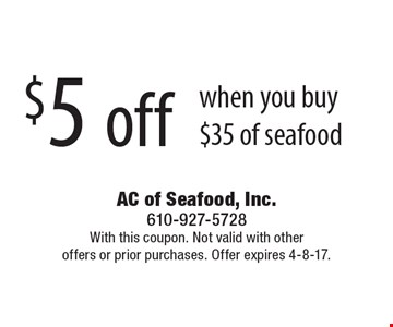 $5 off when you buy $35 of seafood. With this coupon. Not valid with otheroffers or prior purchases. Offer expires 4-8-17.