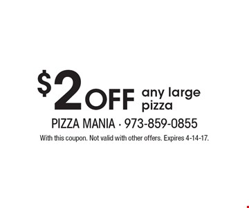 $2 Off any large pizza. With this coupon. Not valid with other offers. Expires 4-14-17.