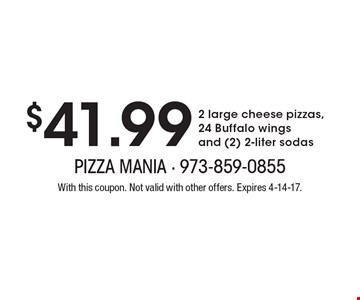 $41.99 2 large cheese pizzas, 24 Buffalo wings and (2) 2-liter sodas. With this coupon. Not valid with other offers. Expires 4-14-17.