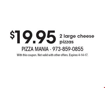 $19.95 2 large cheese pizzas. With this coupon. Not valid with other offers. Expires 4-14-17.