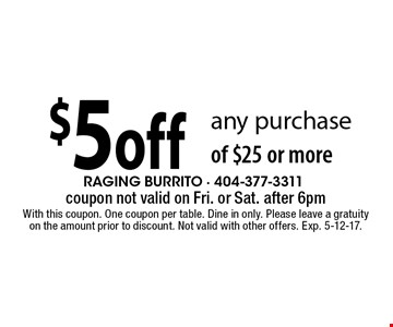 $5 off any purchase of $25 or more. coupon not valid on Fri. or Sat. after 6pm With this coupon. One coupon per table. Dine in only. Please leave a gratuity on the amount prior to discount. Not valid with other offers. Exp. 5-12-17.
