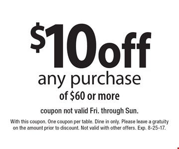 $10 off any purchase of $60 or more. Coupon not valid Fri. through Sun. With this coupon. One coupon per table. Dine in only. Please leave a gratuity on the amount prior to discount. Not valid with other offers. Exp. 8-25-17.