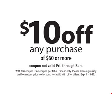 $10 off any purchase of $60 or more. Coupon not valid Fri. through Sun. With this coupon. One coupon per table. Dine in only. Please leave a gratuity on the amount prior to discount. Not valid with other offers. Exp. 11-3-17.