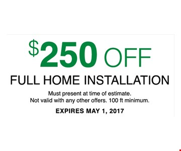 $250 Off Full home installationmust present at time of estimate. Not valid with offers. 100 ft minimum.