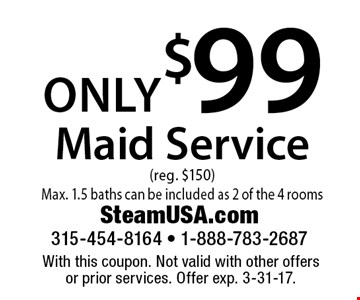Only $99 Maid Service (reg. $150) Max. 1.5 baths can be included as 2 of the 4 rooms. With this coupon. Not valid with other offers or prior services. Offer exp. 3-31-17.