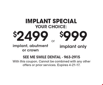 Implant Special, Your Choice: $2499 implant, abutment or crown OR $999 implant only. With this coupon. Cannot be combined with any other offers or prior services. Expires 4-21-17.
