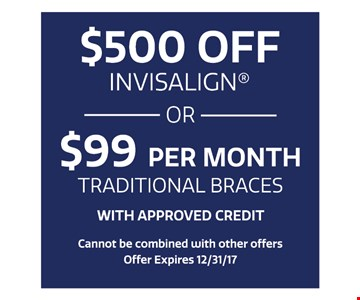 $500 off invisalign OR $99 per month traditional braces. With approved credit. Cannot be combined with other offers. Offer expires 12-15-17.