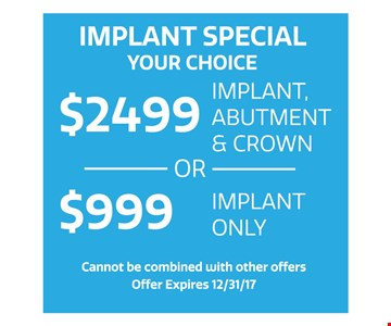 Implant special. Your choice. $2499 implant, abutment & crown OR $999 implant only. Cannot be combined with other offers. Offer expires 12-15-17.
