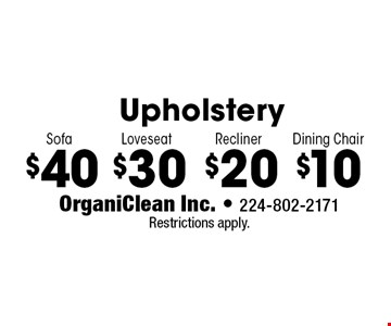 Upholstery $40 Sofa. $30 Loveseat. $20 Recliner. $10 Dining Chair. Restrictions apply.