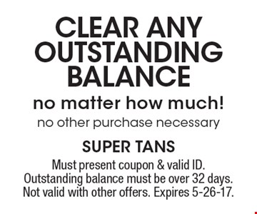 Clear any outstanding balance no matter how much! no other purchase necessary. Must present coupon & valid ID. Outstanding balance must be over 32 days. Not valid with other offers. Expires 5-26-17.
