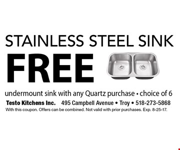 FREE stainless steel sink undermount sink with any Quartz purchase. Choice of 6. With this coupon. Offers can be combined. Not valid with prior purchases. Exp. 8-25-17.