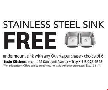 FREE stainless steel sink undermount sink with any Quartz purchase - choice of 6. With this coupon. Offers can be combined. Not valid with prior purchases. Exp. 12-8-17.