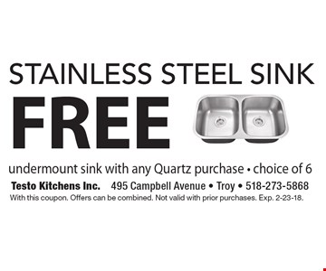 FREE stainless steel sink undermount sink with any Quartz purchase - choice of 6. With this coupon. Offers can be combined. Not valid with prior purchases. Exp. 2-23-18.