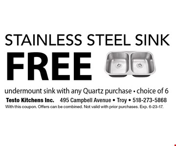 FREE stainless steel sink undermount sink with any Quartz purchase - choice of 6. With this coupon. Offers can be combined. Not valid with prior purchases. Exp. 6-23-17.