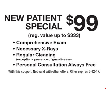 $99 New Patient Special. Comprehensive Exam, Necessary X-Rays, Regular Cleaning (exception - presence of gum disease) , Personal Consultation Always Free (reg. value up to $333). With this coupon. Not valid with other offers. Offer expires 5-12-17.
