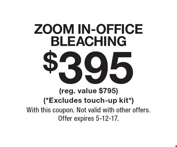 $395 ZOOM In-Office Bleaching (reg. value $795) (*Excludes touch-up kit*). With this coupon. Not valid with other offers. Offer expires 5-12-17.