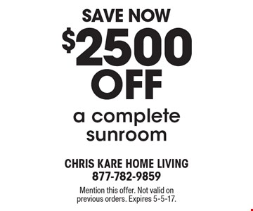 Save Now - $2500 off a complete sunroom. Mention this offer. Not valid on previous orders. Expires 5-5-17.