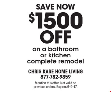 Save Now $1500 off on a bathroom or kitchen complete remodel. Mention this offer. Not valid on previous orders. Expires 6-9-17.