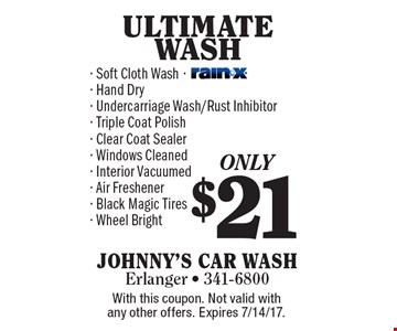 $21 ULTIMATE WASH - Soft Cloth Wash- Hand Dry- Undercarriage Wash/Rust Inhibitor- Triple Coat Polish- Clear Coat Sealer- Windows Cleaned- Interior Vacuumed- Air Freshener- Black Magic Tires- Wheel Bright. With this coupon. Not valid with any other offers. Expires 7/14/17.