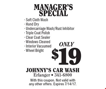 $19 MANAGER'S SPECIAL - Soft Cloth Wash- Hand Dry- Undercarriage Wash/Rust Inhibitor- Triple Coat Polish- Clear Coat Sealer- Windows Cleaned- Interior Vacuumed- Wheel Bright. With this coupon. Not valid with any other offers. Expires 7/14/17.