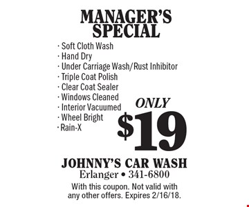 only $19 MANAGER'S SPECIAL - Soft Cloth Wash - Hand Dry - Under Carriage Wash/Rust Inhibitor - Triple Coat Polish - Clear Coat Sealer - Windows Cleaned - Interior Vacuumed - Wheel Bright - Rain-X. With this coupon. Not valid with any other offers. Expires 2/16/18.