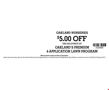 $5.00 OFF THE SALE PRICE OFOAKLAND'S PREMIUM4-APPLICATION LAWN PROGRAM. Must present coupon at time of purchase.Garden store and nursery sales only. Not valid with other discounts, clipped savings or on prior purchases. Not applicable on gift certificates or received on account. Limit $5.00 off. Expires 4/30/17.
