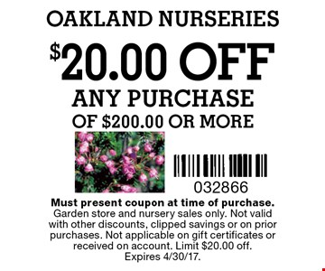 $20.00 OFF ANY PURCHASE of $200.00 or more. Must present coupon at time of purchase.Garden store and nursery sales only. Not valid with other discounts, clipped savings or on prior purchases. Not applicable on gift certificates or received on account. Limit $20.00 off.Expires 4/30/17.