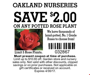 Save $2.00 on any potted rose plant Limit 5 Rose Plants. Must present coupon at time of purchase. Limit up to $10.00 off. Garden store and nursery sales only. Not valid with other discounts, clipped savings or on prior purchases. Not applicable on gift certificates or received on account. Expires 4/30/17.