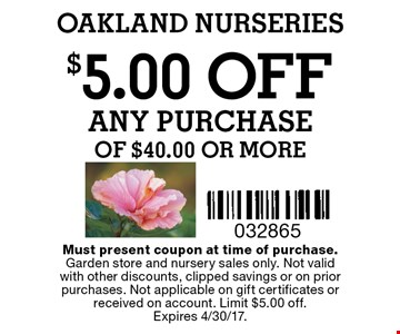 $5.00 OFF ANY PURCHASE of $40.00 or more. Must present coupon at time of purchase.Garden store and nursery sales only. Not validwith other discounts, clipped savings or on prior purchases. Not applicable on gift certificates or received on account. Limit $5.00 off. Expires 4/30/17.