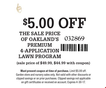 $5.00 OFF THE SALE PRICE OF OAKLAND'S PREMIUM 4-APPLICATION LAWN PROGRAM (sale price of $49.99, $44.99 with coupon). 032869. Must present coupon at time of purchase. Limit $5.00 off.Garden store and nursery sales only. Not valid with other discounts or clipped savings or on prior purchases. Clipped savings not applicable on gift certificates or received on account. Expires 4-30-17.