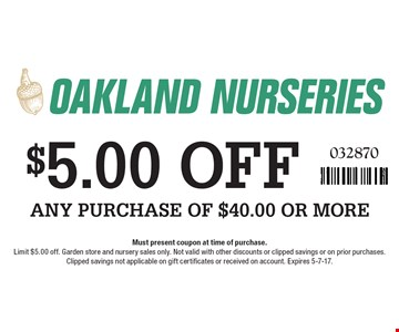 $5.00 OFF ANY PURCHASE OF $40.00 OR MORE. 032870. Must present coupon at time of purchase. Limit $5.00 off. Garden store and nursery sales only. Not valid with other discounts or clipped savings or on prior purchases. Clipped savings not applicable on gift certificates or received on account. Expires 5-7-17.