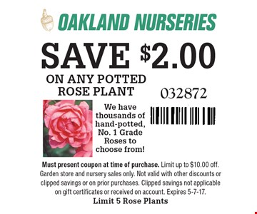 SAVE $2.00 ON ANY POTTED ROSE PLANT. We have thousands of hand-potted, No. 1 Grade Roses to choose from! 032872. Must present coupon at time of purchase. Limit up to $10.00 off. Garden store and nursery sales only. Not valid with other discounts or clipped savings or on prior purchases. Clipped savings not applicable on gift certificates or received on account. Expires 5-8-17. Limit 5Rose Plants