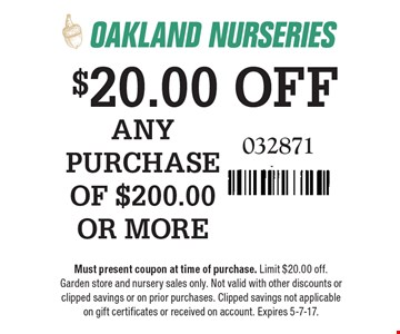 $20.00 OFF ANY PURCHASE OF $200.00 OR MORE. 032871. Must present coupon at time of purchase. Limit $20.00 off. Garden store and nursery sales only. Not valid with other discounts or clipped savings or on prior purchases. Clipped savings not applicable on gift certificates or received on account. Expires 5-7-17.
