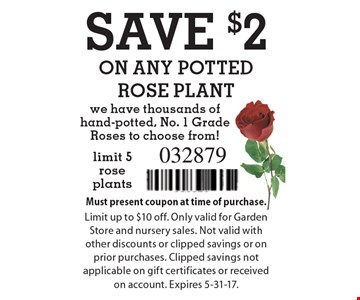 SAVE $2 ON ANY POTTED ROSE PLANT. We have thousands of hand-potted, No. 1 Grade Roses to choose from! Limit 5 rose plants. Must present coupon at time of purchase. Limit up to $10 off. Only valid for Garden Store and nursery sales. Not valid with other discounts or clipped savings or on prior purchases. Clipped savings not applicable on gift certificates or received on account. Expires 5-31-17.