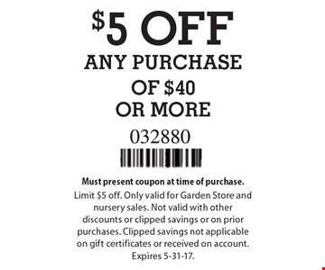 $5 OFF ANY PURCHASE OF $40 OR MORE. Must present coupon at time of purchase. Limit $5 off. Only valid for Garden Store and nursery sales. Not valid with other discounts or clipped savings or on prior purchases. Clipped savings not applicable on gift certificates or received on account. Expires 5-31-17.