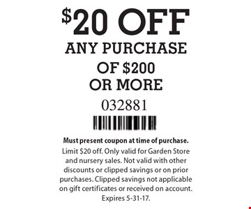 $20 OFF ANY PURCHASE OF $200 OR MORE. Must present coupon at time of purchase. Limit $20 off. Only valid for Garden Store and nursery sales. Not valid with other discounts or clipped savings or on prior purchases. Clipped savings not applicable on gift certificates or received on account. Expires 5-31-17.