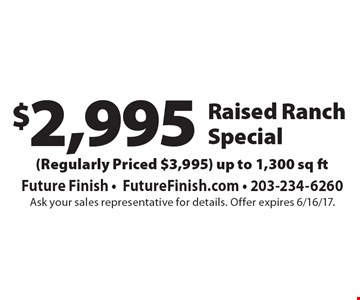 $2,995 Raised Ranch Special (Regularly Priced $3,995) up to 1,300 sq ft. Ask your sales representative for details. Offer expires 6/16/17.