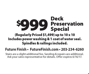 $999 Deck Preservation Special (Regularly Priced $1,499) up to 10 x 10Includes power washing & 1 coat of water seal. Spindles & railings included. Stairs are a slight additional fee. Sanding & repairs are additional.Ask your sales representative for details. Offer expires 6/16/17.