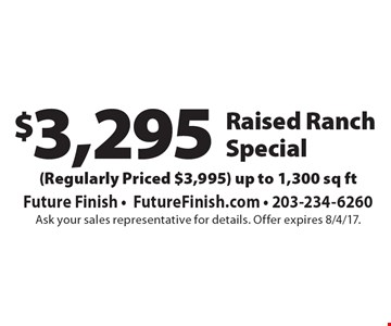 $3,295 Raised Ranch Special (Regularly Priced $3,995). Up to 1,300 sq ft. Ask your sales representative for details. Offer expires 8/4/17.