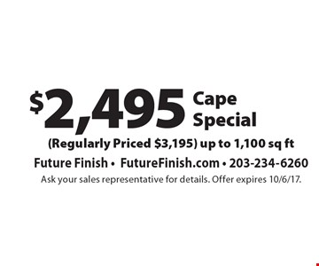 $2,495 Cape special (regularly priced $3,195). Up to 1,100 sq ft. Ask your sales representative for details. Offer expires 10/6/17.