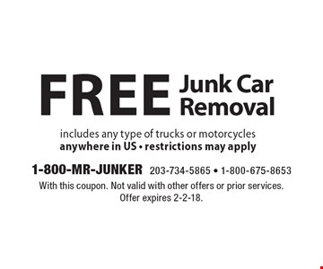 Free Junk Car Removal includes any type of trucks or motorcycles anywhere in US - restrictions may apply. With this coupon. Not valid with other offers or prior services. Offer expires 2-2-18.