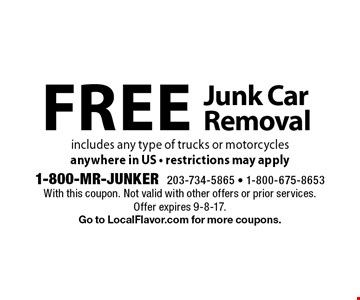 Free Junk Car Removal. Includes any type of trucks or motorcycles anywhere in US - restrictions may apply. With this coupon. Not valid with other offers or prior services. Offer expires 9-8-17. Go to LocalFlavor.com for more coupons.