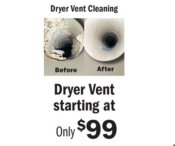 Starting At Only $99 Dryer Vent Cleaning. An area is defined as a room up to 300 square feet. Combination areas and areas over 300 square feet are considered as separate areas. Baths, staircases, landings, halls, walk-in closets and area rugs are priced separately. Valid for residential areas only. Prices may vary for specialty fabrics, loose back cushions, wool and oriental carpet and special services. Air duct pricing valid on single furnace homes only. Extra charge may apply for homes with multiple heating/cooling systems or homes with furnace or vents that are not easily accessible. Not responsible for existing broken tiles and or loose grout. Energy savings may vary depending on the size of your home and the condition of your heating/cooling system. Offer/service not available in all areas. Minimum order may apply. Other restrictions may apply. Call for details. Not valid with any other coupon or offer. Void where prohibited. Services supplied by Sears associates or franchisees. Sears cards are issued by Citibank (South Dakota) N.A. A temporary fuel charge may be added. Offers expire 3-31-17.
