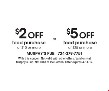 $2 Off food purchase of $10 or more or $5 Off food purchase of $25 or more. With this coupon. Not valid with other offers. Valid only at Murphy's Pub. Not valid at Ice Garden. Offer expires 4-14-17.