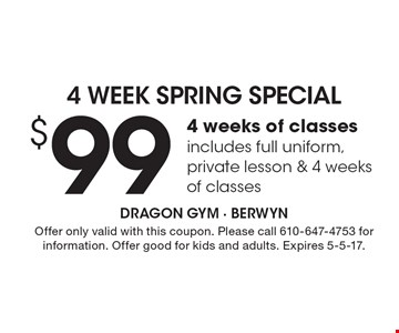 $99. 4 weeks of classes includes full uniform, private lesson & 4 weeks of classes. Offer only valid with this coupon. Please call 610-647-4753 for information. Offer good for kids and adults. Expires 5-5-17.