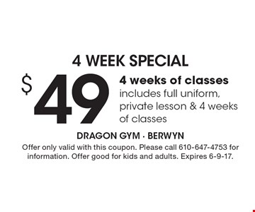 $49 4 weeks of classes includes full uniform, private lesson & 4 weeks of classes. Offer only valid with this coupon. Please call 610-647-4753 for information. Offer good for kids and adults. Expires 6-9-17.