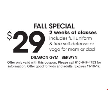 FALL Special $29 2 weeks of classes includes full uniform & free self-defense or yoga for mom or dad Special Dragon Gym - BERWYN. Offer only valid with this coupon. Please call 610-647-4753 for information. Offer good for kids and adults. Expires 11-10-17.